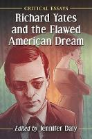 Richard Yates and the Flawed American Dream Critical Essays by Jennifer Daly