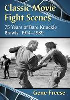 Classic Movie Fight Scenes 75 Years of Bare Knuckle Brawls, 1914-1989 by Gene Freese