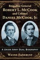 Brigadier General Robert L. Mccook and Colonel Daniel Mccook, Jr. A Union Army Dual Biography by Wayne Fanebust