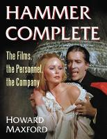 Hammer Complete The Films, the Personnel, the Company, A-Z by Howard Maxford