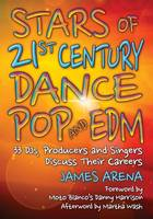 Stars of 21st Century Dance Pop and EDM 33 DJs, Producers and Singers Discuss Their Careers by James Arena
