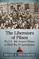 The Liberators of Pilsen The U.S. 16th Armored Division in World War II Czechoslovakia by Bryan J. Dickerson
