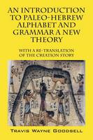 An Introduction to Paleo-Hebrew Alphabet and Grammar a New Theory With a Re-Translation of the Creation Story by Travis Wayne Goodsell