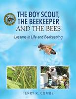 The Boy Scout, the Beekeeper and the Bees Lessons in Life and Beekeeping by Terry R Combs