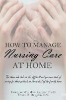 How to Manage Nursing Care at Home by Douglas Winslow Cooper Phd, Diane R Beggin Rn