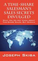 A Time-Share Salesman's Sales Secrets Divulged What You Do Not Know about Time-Share Sales, But Should by Joseph Skiba