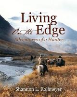 Living on the Edge Adventures of a Hunter by Shannon L Kollmeyer
