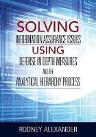 Solving Information Assurance Issues Using Defense in Depth Measures and the Analytical Hiearchy Process by Rodney Alexander