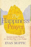 The Happiness Prayer Ancient Jewish Wisdom for the Best Way to Live Today by Evan Moffic