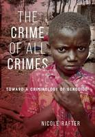 The Crime of All Crimes Toward a Criminology of Genocide by Nicole Rafter