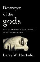 Destroyer of the gods Early Christian Distinctiveness in the Roman World by Larry W. Hurtado