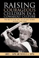 Raising Courageous Children in a Cowardly Culture The Battle for the Hearts and Minds of Our Children by James L Capra, Michelle A Capra