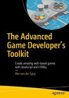 The Advanced Game Developer's Toolkit Create Amazing Web-Based Games with JavaScript and HTML5 by Rex Van Der Spuy