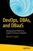 DevOps, DBAs, and DBaaS Managing Data Platforms to Support Continuous Integration by Michael S. Cuppett