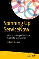 Spinning Up Servicenow It Service Managers Guide to Successful User Adoption by Gabriele Kahlout