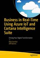 Business in Real-Time Using Azure IoT and Cortana Intelligence Suite Driving Your Digital Transformation by Bob Familiar, Jeff Barnes