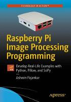 Raspberry Pi Image Processing Programming Develop Real-Life Examples with Python, Pillow, and SciPy by Ashwin Pajankar