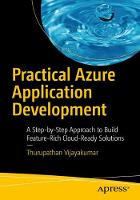 Practical Azure Application Development A Step-by-Step Approach to Build Feature-Rich Cloud-Ready Solutions by Thurupathan Vijayakumar