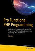 Pro Functional PHP Programming Application Development Strategies for Performance Optimization, Concurrency, Testability, and Code Brevity by Robert Aley
