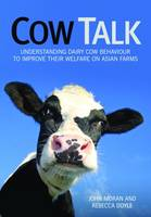 Cow Talk Understanding Dairy Cow Behaviour to Improve Their Welfare on Asian Farms by John Moran, Rebecca Doyle