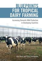 Blueprints for Tropical Dairy Farming Increasing Domestic Milk Production in Developing Countries by John Moran, Philip Chamberlain