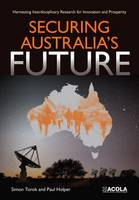 Securing Australia's Future Harnessing Interdisciplinary Research for Innovation and Prosperity by Simon Torok, Paul Holper