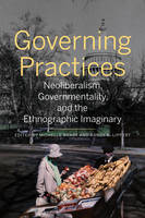 Governing Practices Neoliberalism, Governmentality, and the Ethnographic Imaginary by Michelle Brady