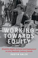 Working towards Equity Disability Rights, Activism, and Employment in Late Twentieth Century Canada by Dustin Galer
