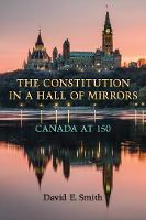 The Constitution in a Hall of Mirrors Canada at 150 by David E. Smith
