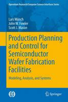 Production Planning and Control for Semiconductor Wafer Fabrication Facilities Modeling, Analysis, and Systems by Lars Monch, John W. Fowler, Scott J. Mason