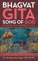 Bhagvat Gita, Song of God Gospel of Perfection by Dr Roopnarine Singh MD Frcpc