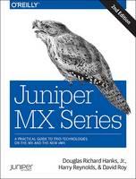 Juniper MX Series A Comprehensive Guide to Trio Technologies on the MX by Douglas Richard, Jr. Hanks, Harry Reynolds, David Roy