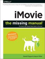 iMovie : The Missing Manual 2014 Release, Covers iMovie 10.0 for Mac and 2.0 for iOS by David Pogue, Aaron Miller