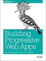 Building Progressive Web Apps Bringing the Power of Native to the Browser by Tal Ater