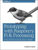 Prototyping with Raspberry Pi & Processing Building Interactive Systems with Code and Hardware by Gottfried Haider