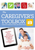 The Caregiver's Toolbox Checklists, Forms, Resources, Mobile Apps, and Straight Talk to Help You Provide Compassionate Care by Carolyn P. Hartley, Peter Wong