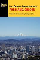 Best Outdoor Adventures Near Portland, Oregon A Guide to the City's Greatest Hiking, Paddling, and Cycling by Adam Sawyer