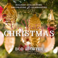 A Very Vintage Christmas Holiday Collecting, Decorating and Celebrating by Bob Richter, Christopher Radko