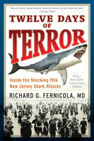 Twelve Days of Terror Inside the Shocking 1916 New Jersey Shark Attacks by Richard G. Fernicola