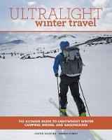 Ultralight Winter Travel The Ultimate Guide to Lightweight Winter Camping, Hiking, and Backpacking by Justin Lichter, Shawn Forry