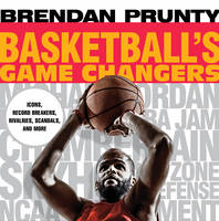 Basketball's Game Changers Icons, Record Breakers, Rivalries, Scandals, and More by Brendan Prunty