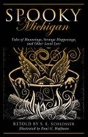 Spooky Michigan Tales of Hauntings, Strange Happenings, and Other Local Lore by S. E. Schlosser