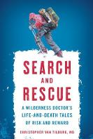 Search and Rescue A Wilderness Doctor's Life-and-Death Tales of Risk and Reward by Christopher Van, MD Tilburg