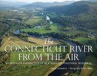 The Connecticut River from the Air An Intimate Perspective of New England's Historic Waterway by Jerry Roberts, Tom Walsh