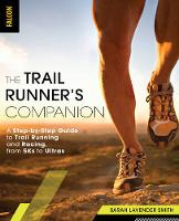 The Trail Runner's Companion A Step-by-Step Guide to Trail Running and Racing, from 5Ks to Ultras by Sarah Lavender Smith