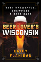 Beer Lover's Wisconsin Best Breweries, Brewpubs and Beer Bars by Kathy Flanigan
