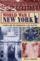 World War I New York A Guide to the City's Enduring Ties to the Great War by Kevin C. Fitzpatrick