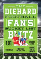 The Diehard Football Fan's Bucket List Blitz 101 Rivalries, Tailgates, and Gridiron Traditions to See & Do Before You're Sacked by Steve Greenberg