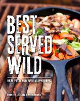 Best Served Wild Real Food for Real Adventures by Brendan Leonard, Anna Brones