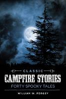 Classic Campfire Stories Forty Spooky Tales by William W., MD Forgey